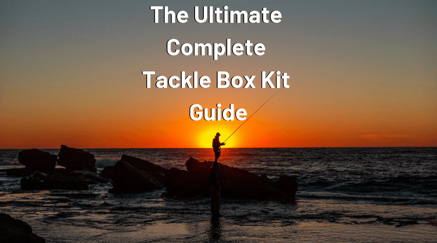 the ultimate complete tackle box kit guide
